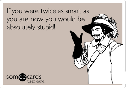 If you were twice as smart as you are now you would be absolutely stupid!