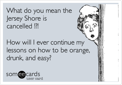 What do you mean the Jersey Shore is cancelled !?!  How will I ever continue my lessons on how to be orange, drunk, and easy?