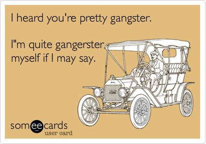"""I heard you're pretty gangster.  I""""m quite gangerster myself if I may say."""