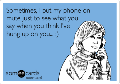 Sometimes, I put my phone on mute just to see what you say when you think I've hung up on you... :%29