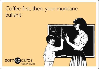 Coffee first, then, your mundane bullshit