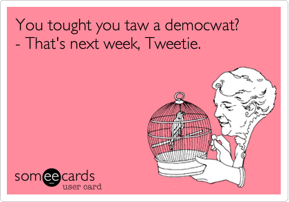 You tought you taw a democwat? - That's next week, Tweetie.