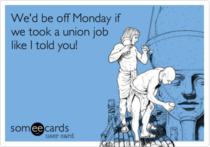 We'd be off Monday if  we took a union job  like I told you!
