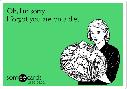 Oh, I'm sorry I forgot you are on a diet...