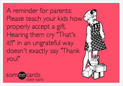 "A reminder for parents: Please teach your kids how properly accept a gift. Hearing them cry ""That's it?!"" in an ungrateful way doesn't exactly say ""Thank you!"""