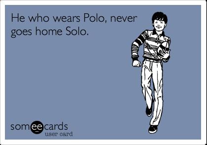 He who wears Polo, never goes home Solo.
