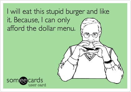 I will eat this stupid burger and like it. Because, I can only afford the dollar menu.