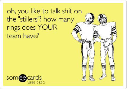 """oh, you like to talk shit on the """"stillers""""? how many rings does YOUR team have?"""