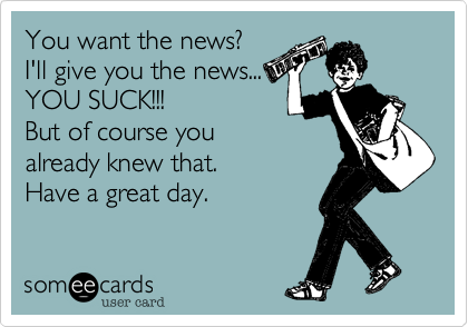 You want the news? I'll give you the news... YOU SUCK!!! But of course you already knew that. Have a great day.