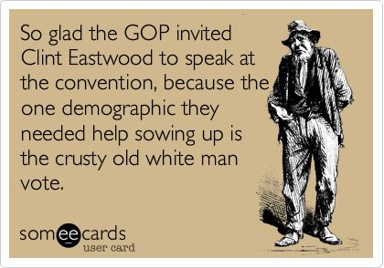So glad the GOP invited  Clint Eastwood to speak at the convention, because the one demographic they  needed help sowing up is  the crusty old white man vote.