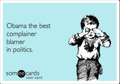 Obama the best  complainer  blamer in politics.