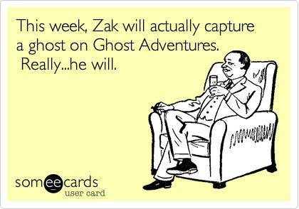 This week, Zak will actually capture a ghost on Ghost Adventures.  Really...he will.