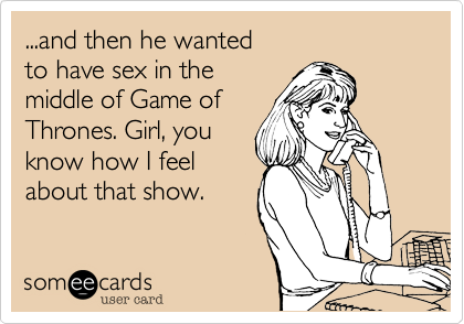 ...and then he wanted  to have sex in the  middle of Game of  Thrones. Girl, you know how I feel about that show.