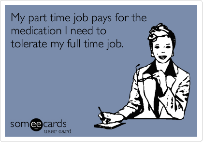 My part time job pays for the medication I need to tolerate my full time job.