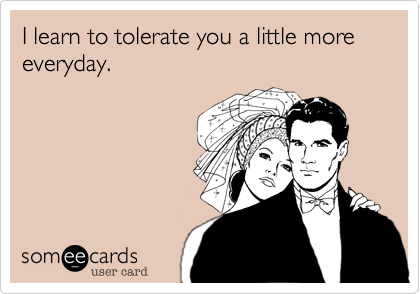 I learn to tolerate you a little more everyday.