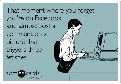 That moment where you forget you're on Facebook and almost post a comment on a picture that triggers three fetishes.
