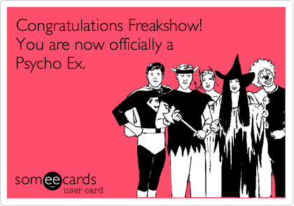 How To Deal With The Psycho Ex  >> Congratulations Freakshow You Are Now Officially A Psycho Ex