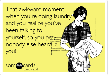 That awkward moment when you're doing laundry and you realize you've been talking to yourself, so you pray nobody else heard you!