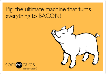 Pig, the ultimate machine that turns everything to BACON!