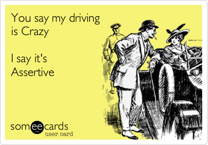 You say my driving is Crazy  I say it's  Assertive