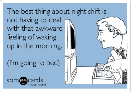 The best thing about night shift is not having to deal with that awkward feeling of waking up in the morning.  %28I'm going to bed%29