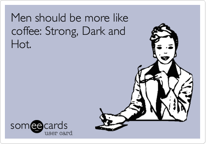 Men should be more like coffee: Strong, Dark and Hot.
