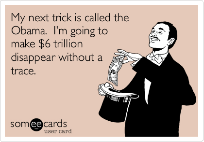 My next trick is called the Obama.  I'm going to  make %246 trillion  disappear without a  trace.