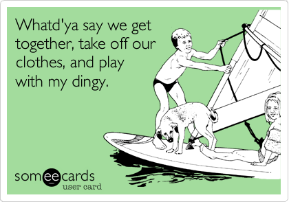 Whatd'ya say we get together, take off our clothes, and play with my dingy.