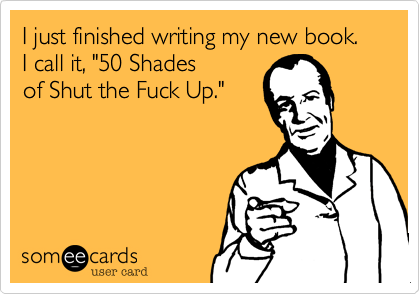 """I just finished writing my new book. I call it, """"50 Shades of Shut the Fuck Up."""""""