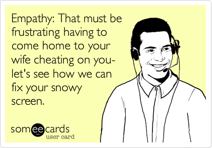 Empathy: That must be frustrating having to come home to your wife cheating on you- let's see how we can fix your snowy screen.