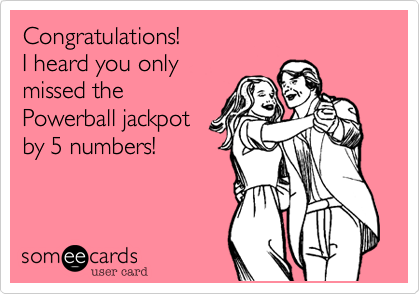 Congratulations! I heard you only missed the Powerball jackpot by 5 numbers!