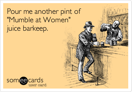 "Pour me another pint of ""Mumble at Women"" juice barkeep."