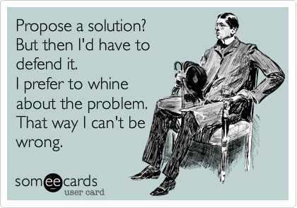 Propose a solution?          But then I'd have to defend it. I prefer to whine about the problem. That way I can't be wrong.