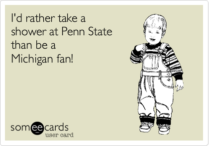 I'd rather take a  shower at Penn State  than be a Michigan fan!