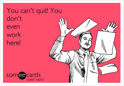 You can't quit! You don't even work here!
