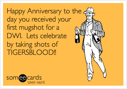 Happy Anniversary to the day you received your first mugshot for a DWI.  Lets celebrate by taking shots of TIGERSBLOOD!!