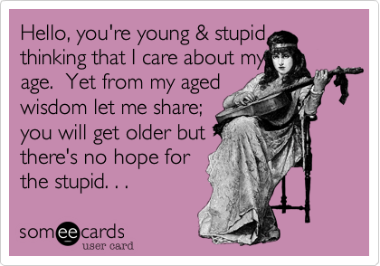 Hello, you're young & stupid  thinking that I care about my age.  Yet from my aged wisdom let me share; you will get older but there's no hope for the stupid. . .