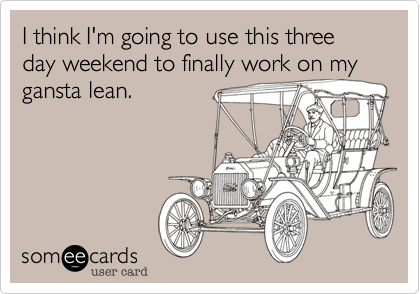 I think I'm going to use this three day weekend to finally work on my gansta lean.