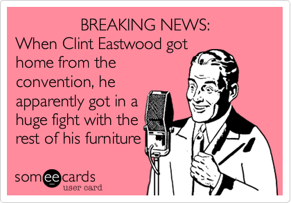 BREAKING NEWS: When Clint Eastwood got home from the  convention, he apparently got in a huge fight with the rest of his furniture