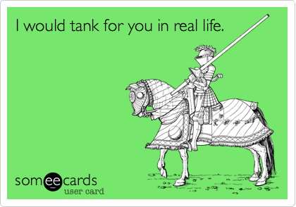 I would tank for you in real life.