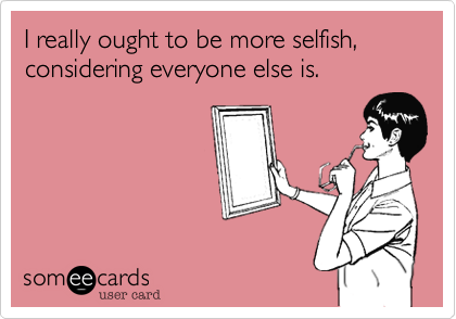 I really ought to be more selfish, considering everyone else is.