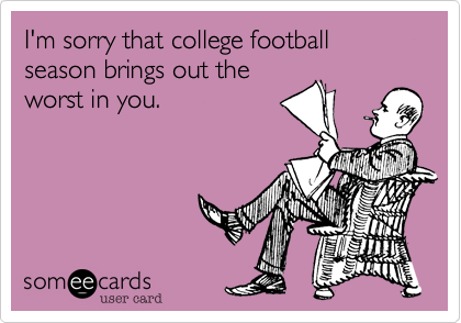 I'm sorry that college football season brings out the worst in you.