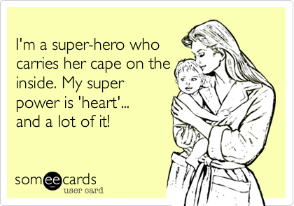 I'm a super-hero who carries her cape on the inside. My super  power is 'heart'... and a lot of it!