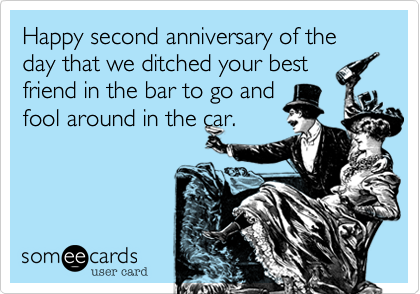 Happy second anniversary of the day that we ditched your best friend in the bar to go and fool around in the car.