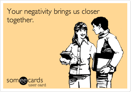 Your negativity brings us closer together.