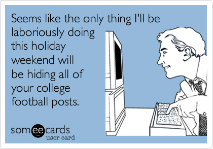 Seems like the only thing I'll be laboriously doing this holiday weekend will be hiding all of your college football posts.