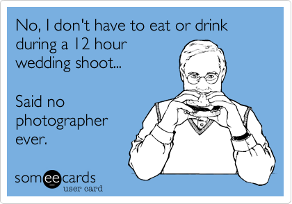 No, I don't have to eat or drink during a 12 hour wedding shoot...     Said no  photographer ever.