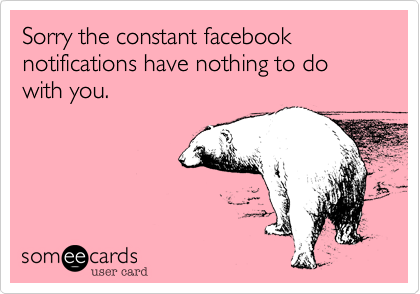 Sorry the constant facebook notifications have nothing to do with you.