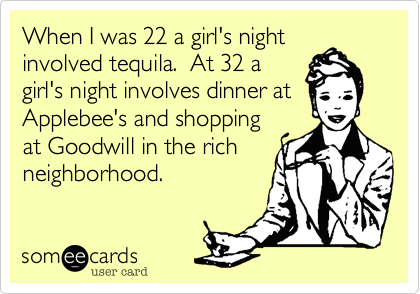 When I was 22 a girl's night involved tequila.  At 32 a girl's night involves dinner at Applebee's and shopping at Goodwill in the rich neighborhood.