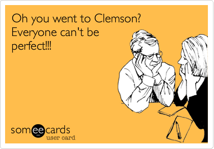 Oh you went to Clemson?  Everyone can't be perfect!!!